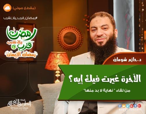 الآخرة غيرت فيك إيه؟ - د. حازم شومان