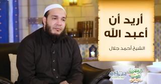 أريد أن أعبد الله | الشيخ أحمد جلال