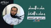 عبادة الأصنام وعبادة الأفكار   د.أحمد عبد المنعم