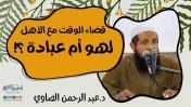 قضاء الوقت مع الأهل لهو أم عبادة ؟ | د.عبد الرحمن الصاوي