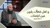 و لعل خطأك يكون عين كرامتك | د.خالد الحداد