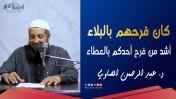 كان فرحهم بالبلاء أشد من فرح أحدكم بالعطاء | د.عبد الرحمن الصاوي