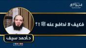 فكيف لا ندافع عنه ﷺ ؟ | د.أحمد سيف