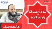 ينبغي أن نعظم الله و لو في الألفاظ | د.أحمد سيف