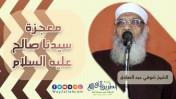 معجزة سيدنا صالح - عليه السلام - | الشيخ شوقي عبد الصادق