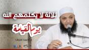 ثلاثة لا يكلمهم الله يوم القيامة | د.أحمد سيف