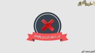 إضغط لمشاهدة ''أخطاء يقع فيها الحجاج / الشيخ مسعد أنور ''