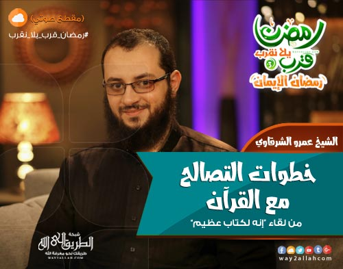 إضغط لمشاهدة ''خطوات التصالح مع القرآن - الشيخ عمرو الشرقاوي ''