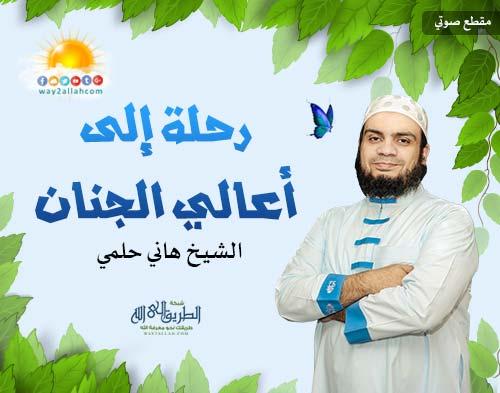 إضغط لمشاهدة ''رحلة إلى أعالي الجنان - الشيخ هاني حلمي ''