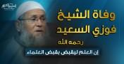 وفاة الشيخ فوزي السعيد- رحمه الله - إن العلم ليقبض بقبض العلماء