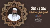 إضغط لمشاهدة ''سعد بن معاذ | الشيخ شوقي عبد الصادق ''