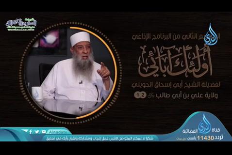 الحلقة الثانية عشر: ولاية علي بني أبي طالب رضي الله عنه (اولئك ابائي)