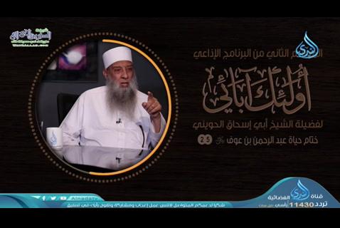الحلقة الخامسة والعشرون- ختام حياة عبد الرحمن بن عوف( أولئك آبائي 2)